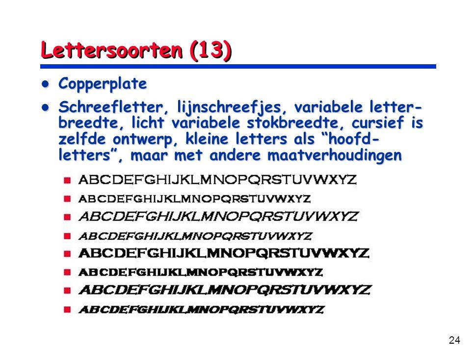 24 Lettersoorten (13) Copperplate Copperplate Schreefletter, lijnschreefjes, variabele letter- breedte, licht variabele stokbreedte, cursief is zelfde ontwerp, kleine letters als hoofd- letters , maar met andere maatverhoudingen Schreefletter, lijnschreefjes, variabele letter- breedte, licht variabele stokbreedte, cursief is zelfde ontwerp, kleine letters als hoofd- letters , maar met andere maatverhoudingen