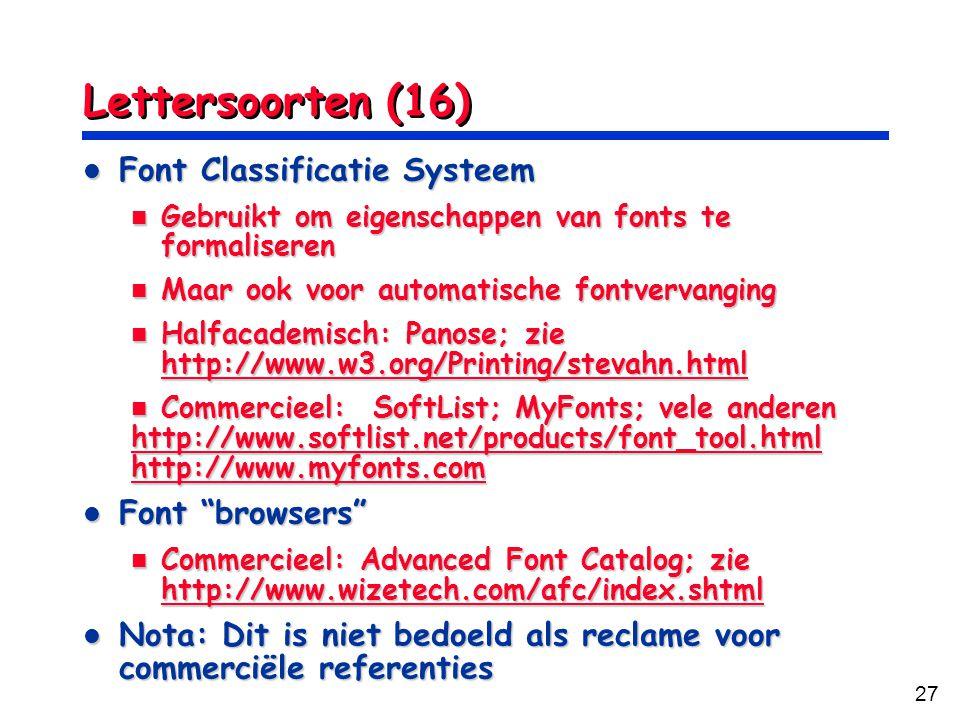 27 Lettersoorten (16) Font Classificatie Systeem Font Classificatie Systeem Gebruikt om eigenschappen van fonts te formaliseren Gebruikt om eigenschappen van fonts te formaliseren Maar ook voor automatische fontvervanging Maar ook voor automatische fontvervanging Halfacademisch: Panose; zie http://www.w3.org/Printing/stevahn.html Halfacademisch: Panose; zie http://www.w3.org/Printing/stevahn.html http://www.w3.org/Printing/stevahn.html Commercieel: SoftList; MyFonts; vele anderen Commercieel: SoftList; MyFonts; vele anderen http://www.softlist.net/products/font_tool.html http://www.myfonts.com Font browsers Font browsers Commercieel: Advanced Font Catalog; zie http://www.wizetech.com/afc/index.shtml Commercieel: Advanced Font Catalog; zie http://www.wizetech.com/afc/index.shtml http://www.wizetech.com/afc/index.shtml Nota: Dit is niet bedoeld als reclame voor commerciële referenties Nota: Dit is niet bedoeld als reclame voor commerciële referenties