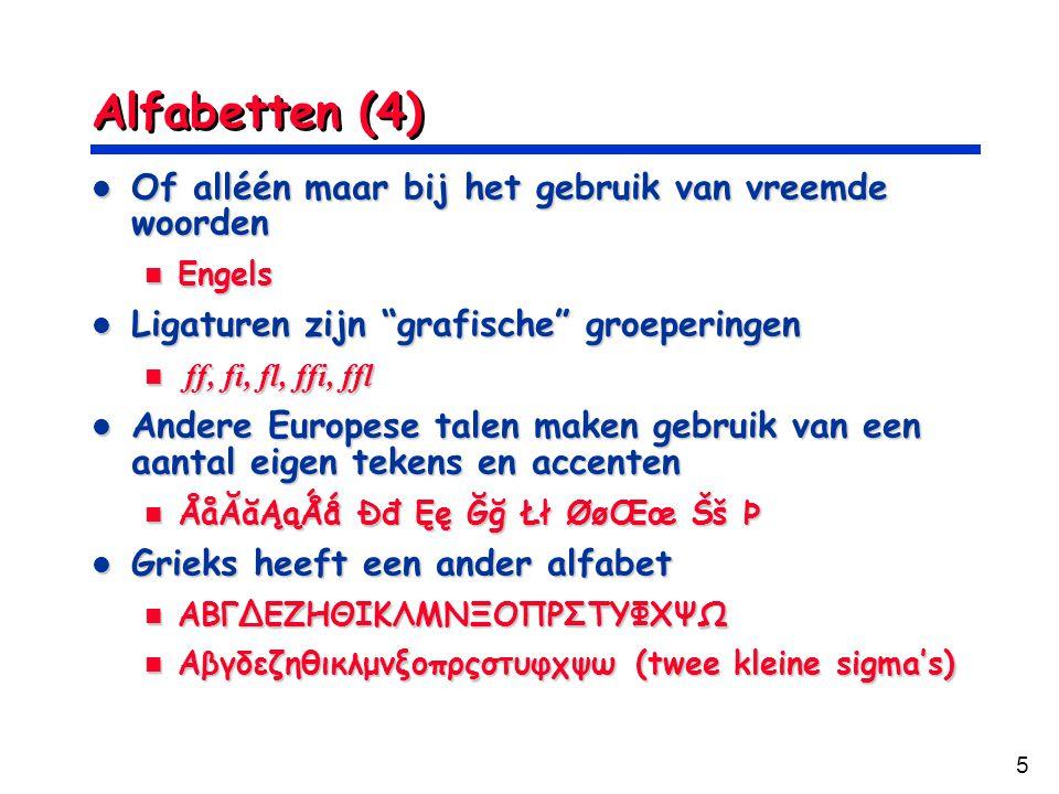 5 Alfabetten (4) Of alléén maar bij het gebruik van vreemde woorden Of alléén maar bij het gebruik van vreemde woorden Engels Engels Ligaturen zijn grafische groeperingen Ligaturen zijn grafische groeperingen ff, fi, fl, ffi, ffl ff, fi, fl, ffi, ffl Andere Europese talen maken gebruik van een aantal eigen tekens en accenten Andere Europese talen maken gebruik van een aantal eigen tekens en accenten ÅåĂ㥹Ǻǻ Ðđ Ęę Ğğ Łł ØøŒœ Šš Þ ÅåĂ㥹Ǻǻ Ðđ Ęę Ğğ Łł ØøŒœ Šš Þ Grieks heeft een ander alfabet Grieks heeft een ander alfabet АВГΔΕΖΗΘΙΚΛΜΝΞΟΠΡΣΤΥΦΧΨΩ АВГΔΕΖΗΘΙΚΛΜΝΞΟΠΡΣΤΥΦΧΨΩ Αβγδεζηθικλμνξοπρςστυφχψω (twee kleine sigma's) Αβγδεζηθικλμνξοπρςστυφχψω (twee kleine sigma's)