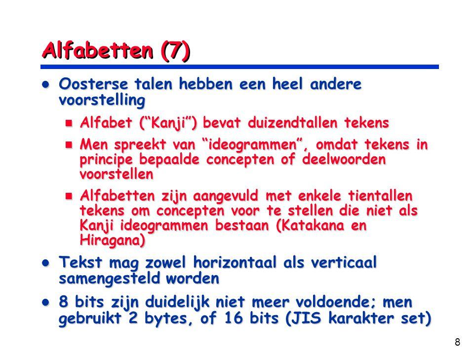8 Alfabetten (7) Oosterse talen hebben een heel andere voorstelling Oosterse talen hebben een heel andere voorstelling Alfabet ( Kanji ) bevat duizendtallen tekens Alfabet ( Kanji ) bevat duizendtallen tekens Men spreekt van ideogrammen , omdat tekens in principe bepaalde concepten of deelwoorden voorstellen Men spreekt van ideogrammen , omdat tekens in principe bepaalde concepten of deelwoorden voorstellen Alfabetten zijn aangevuld met enkele tientallen tekens om concepten voor te stellen die niet als Kanji ideogrammen bestaan (Katakana en Hiragana) Alfabetten zijn aangevuld met enkele tientallen tekens om concepten voor te stellen die niet als Kanji ideogrammen bestaan (Katakana en Hiragana) Tekst mag zowel horizontaal als verticaal samengesteld worden Tekst mag zowel horizontaal als verticaal samengesteld worden 8 bits zijn duidelijk niet meer voldoende; men gebruikt 2 bytes, of 16 bits (JIS karakter set) 8 bits zijn duidelijk niet meer voldoende; men gebruikt 2 bytes, of 16 bits (JIS karakter set)