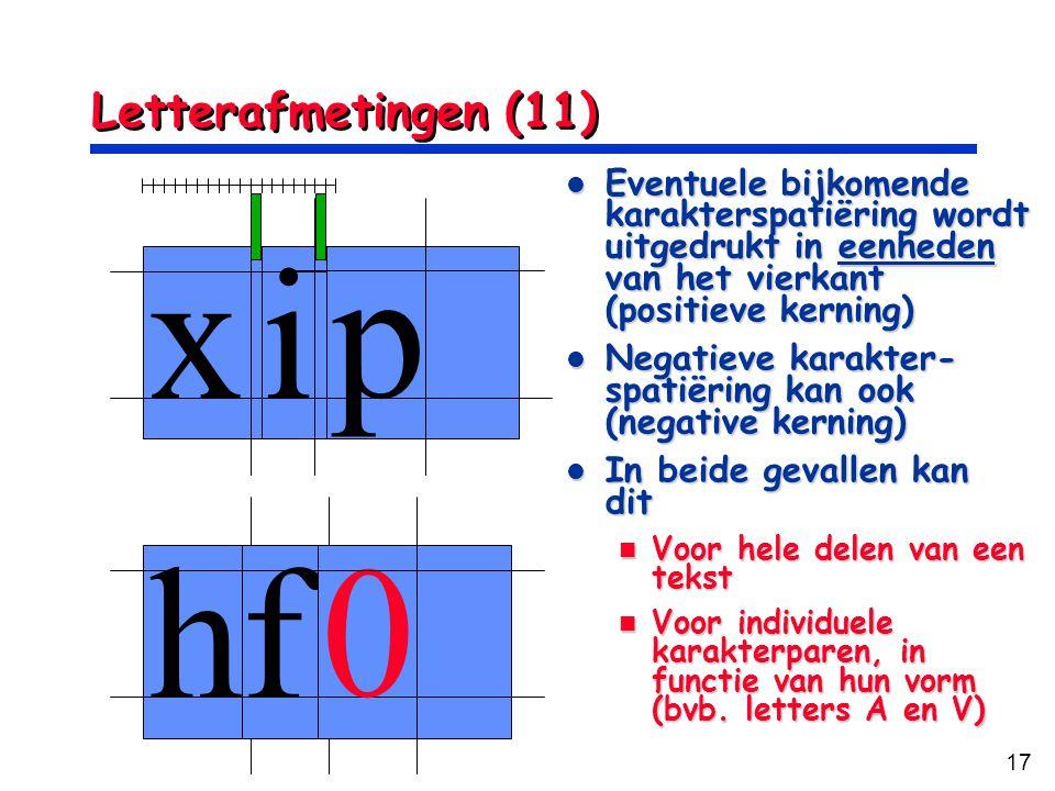 17 Letterafmetingen (11) xi p hf 0 Eventuele bijkomende karakterspatiëring wordt uitgedrukt in eenheden van het vierkant (positieve kerning) Eventuele
