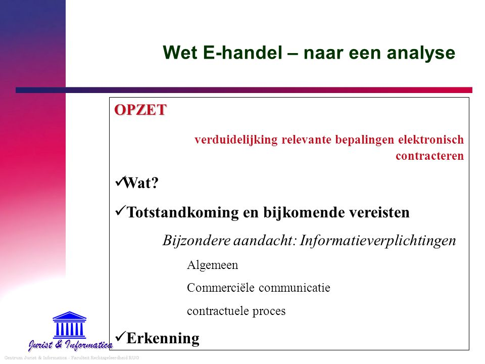 Wet E-handel – naar een analyse OPZET verduidelijking relevante bepalingen elektronisch contracteren Wat? Totstandkoming en bijkomende vereisten Bijzo