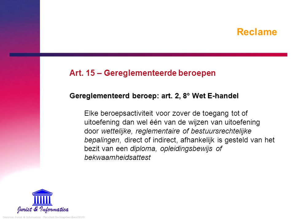 Reclame Art. 15 – Gereglementeerde beroepen Gereglementeerd beroep: art. 2, 8° Wet E-handel Elke beroepsactiviteit voor zover de toegang tot of uitoef