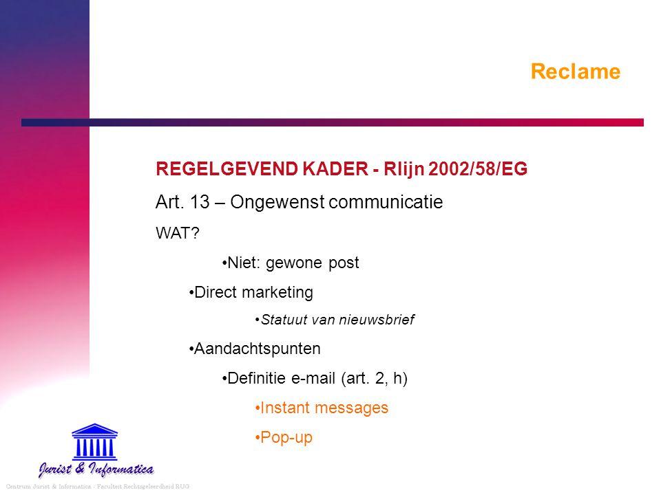 Reclame REGELGEVEND KADER - Rlijn 2002/58/EG Art. 13 – Ongewenst communicatie WAT? Niet: gewone post Direct marketing Statuut van nieuwsbrief Aandacht