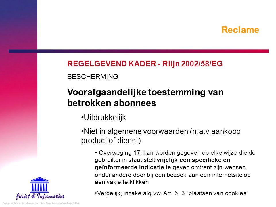 Reclame REGELGEVEND KADER - Rlijn 2002/58/EG BESCHERMING Voorafgaandelijke toestemming van betrokken abonnees Uitdrukkelijk Niet in algemene voorwaard