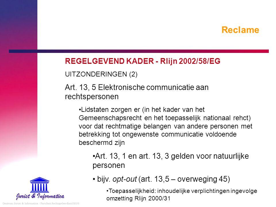 Reclame REGELGEVEND KADER - Rlijn 2002/58/EG UITZONDERINGEN (2) Art. 13, 5 Elektronische communicatie aan rechtspersonen Lidstaten zorgen er (in het k