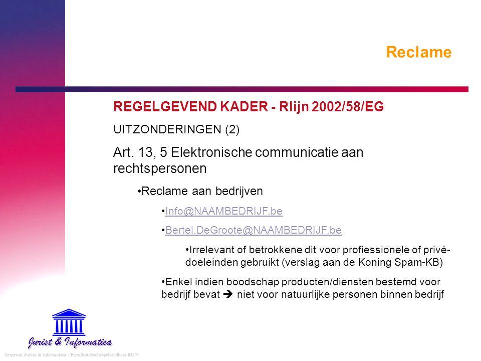 Reclame REGELGEVEND KADER - Rlijn 2002/58/EG UITZONDERINGEN (2) Art. 13, 5 Elektronische communicatie aan rechtspersonen Reclame aan bedrijven Info@NA