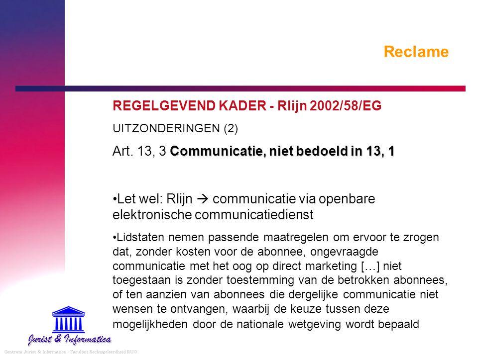 Reclame REGELGEVEND KADER - Rlijn 2002/58/EG UITZONDERINGEN (2) Communicatie, niet bedoeld in 13, 1 Art. 13, 3 Communicatie, niet bedoeld in 13, 1 Let