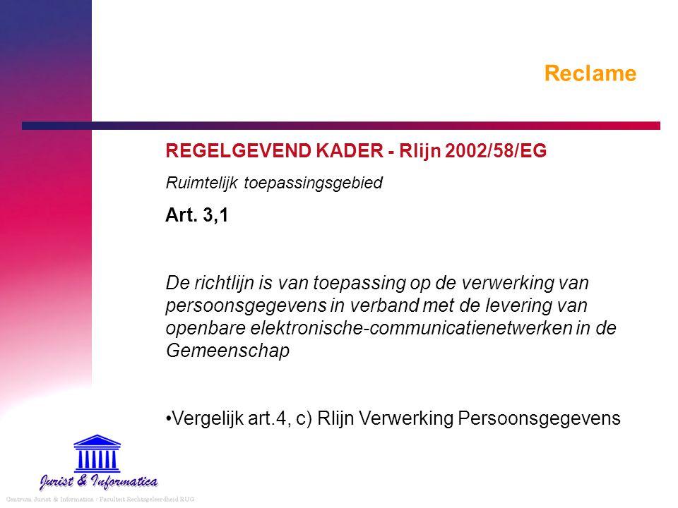 Reclame REGELGEVEND KADER - Rlijn 2002/58/EG Ruimtelijk toepassingsgebied Art. 3,1 De richtlijn is van toepassing op de verwerking van persoonsgegeven