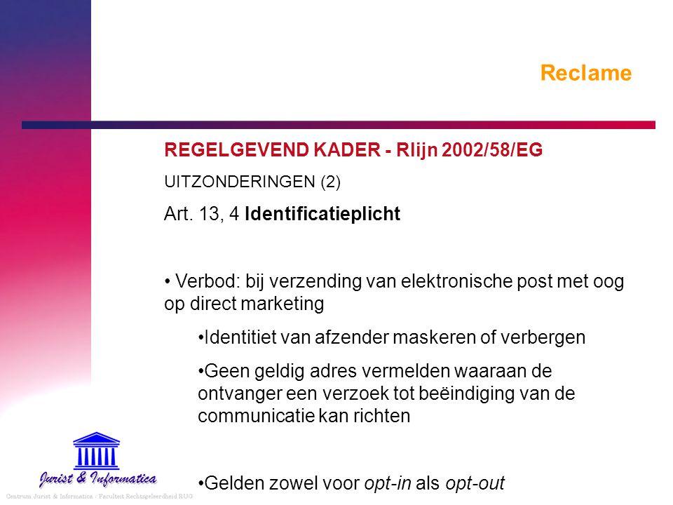 Reclame REGELGEVEND KADER - Rlijn 2002/58/EG UITZONDERINGEN (2) Art. 13, 4 Identificatieplicht Verbod: bij verzending van elektronische post met oog o