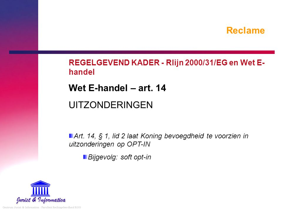 Reclame REGELGEVEND KADER - Rlijn 2000/31/EG en Wet E- handel Wet E-handel – art. 14 UITZONDERINGEN Art. 14, § 1, lid 2 laat Koning bevoegdheid te voo