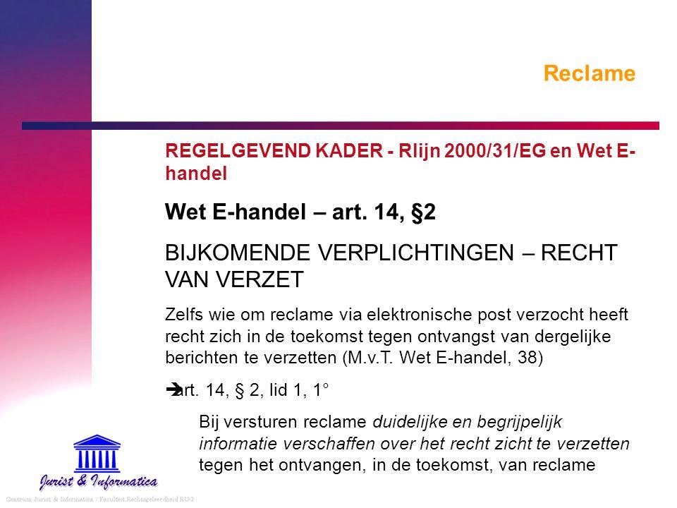 Reclame REGELGEVEND KADER - Rlijn 2000/31/EG en Wet E- handel Wet E-handel – art. 14, §2 BIJKOMENDE VERPLICHTINGEN – RECHT VAN VERZET Zelfs wie om rec
