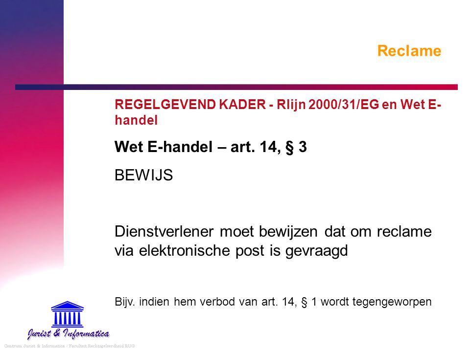 Reclame REGELGEVEND KADER - Rlijn 2000/31/EG en Wet E- handel Wet E-handel – art. 14, § 3 BEWIJS Dienstverlener moet bewijzen dat om reclame via elekt