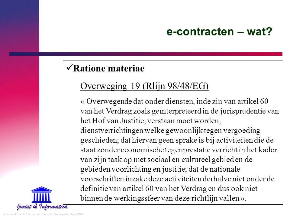 e-contracten – wat? Ratione materiae Overweging 19 (Rlijn 98/48/EG) « Overwegende dat onder diensten, inde zin van artikel 60 van het Verdrag zoals ge