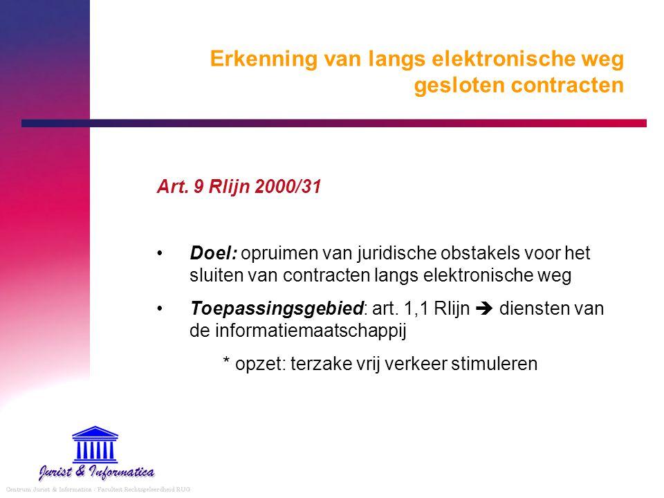 Erkenning van langs elektronische weg gesloten contracten Art. 9 Rlijn 2000/31 Doel: opruimen van juridische obstakels voor het sluiten van contracten
