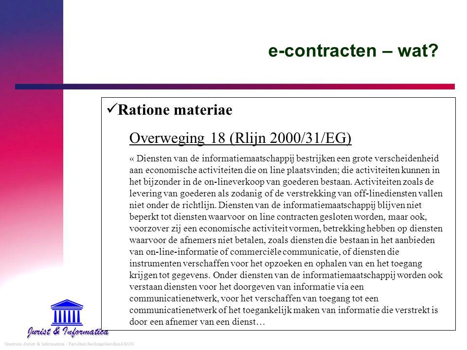 e-contracten – wat? Ratione materiae Overweging 18 (Rlijn 2000/31/EG) « Diensten van de informatiemaatschappij bestrijken een grote verscheidenheid aa