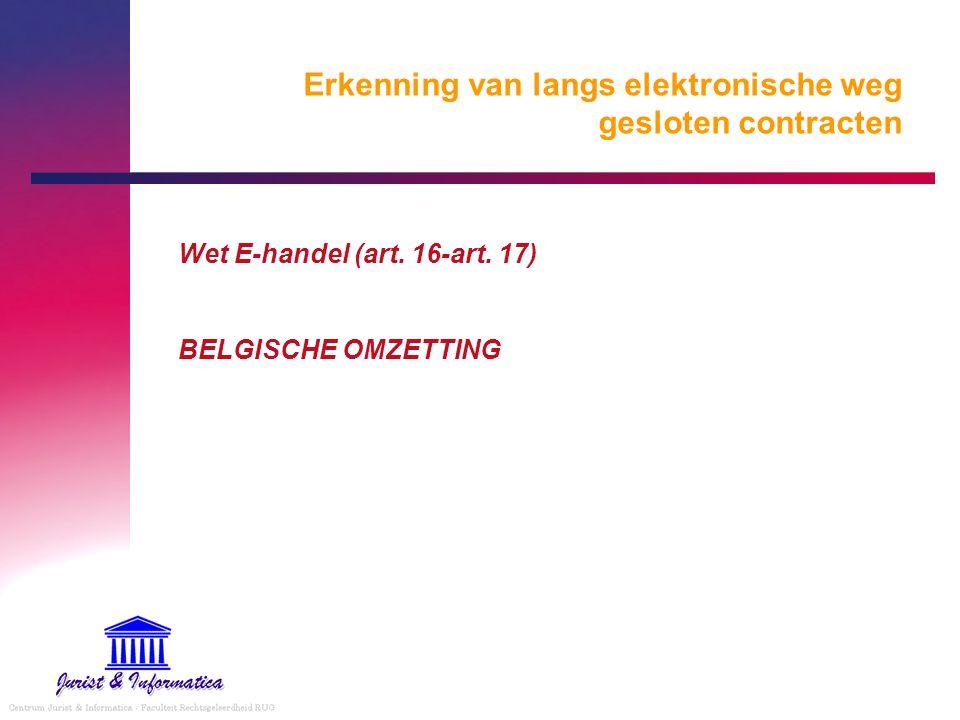 Erkenning van langs elektronische weg gesloten contracten Wet E-handel (art. 16-art. 17) BELGISCHE OMZETTING