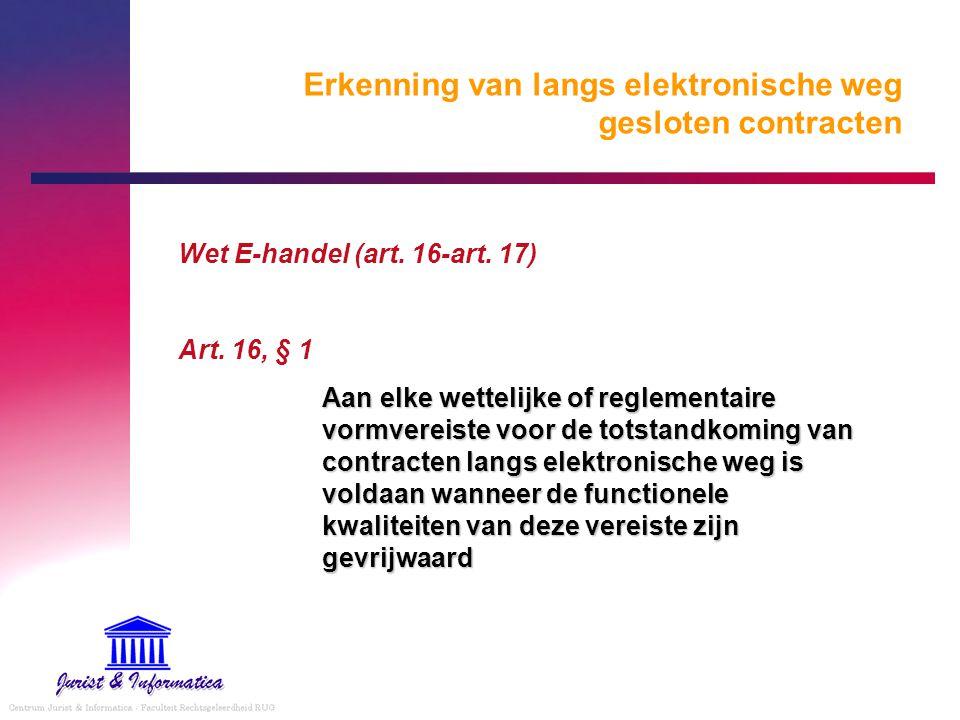 Erkenning van langs elektronische weg gesloten contracten Wet E-handel (art. 16-art. 17) Art. 16, § 1 Aan elke wettelijke of reglementaire vormvereist