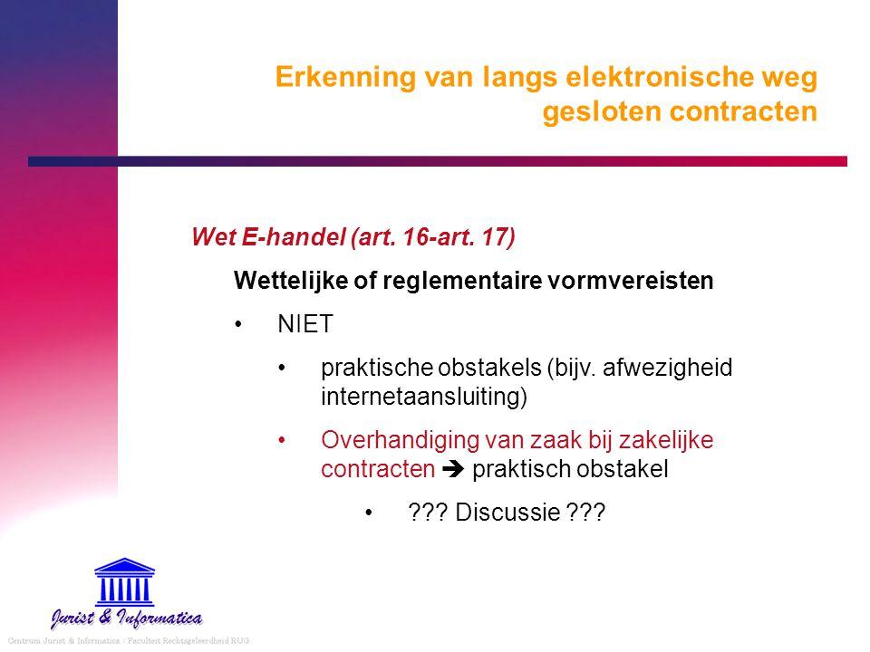 Erkenning van langs elektronische weg gesloten contracten Wet E-handel (art. 16-art. 17) Wettelijke of reglementaire vormvereisten NIET praktische obs