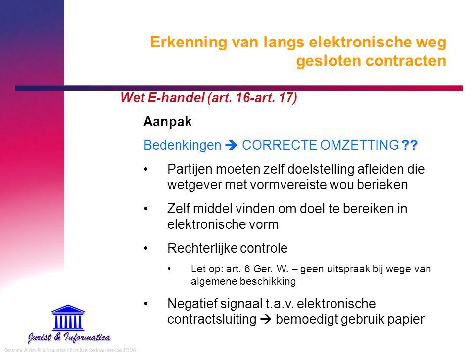 Erkenning van langs elektronische weg gesloten contracten Wet E-handel (art. 16-art. 17) Aanpak ?? Bedenkingen  CORRECTE OMZETTING ?? Partijen moeten
