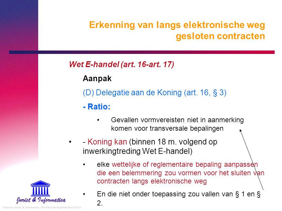 Erkenning van langs elektronische weg gesloten contracten Wet E-handel (art. 16-art. 17) Aanpak (D) Delegatie aan de Koning (art. 16, § 3) - Ratio: Ge