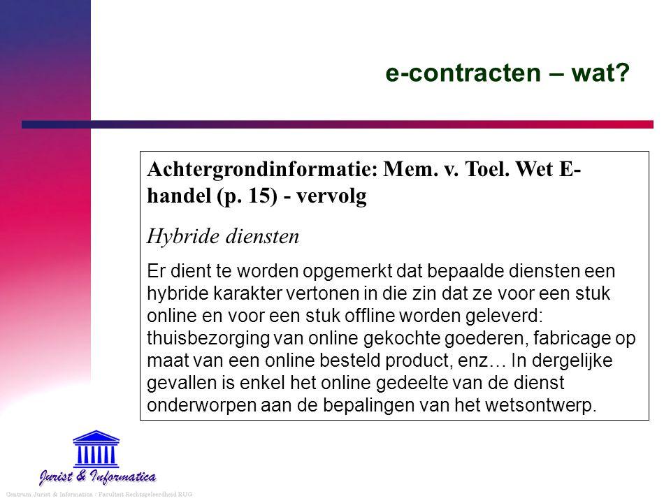 e-contracten – wat? Achtergrondinformatie: Mem. v. Toel. Wet E- handel (p. 15) - vervolg Hybride diensten Er dient te worden opgemerkt dat bepaalde di