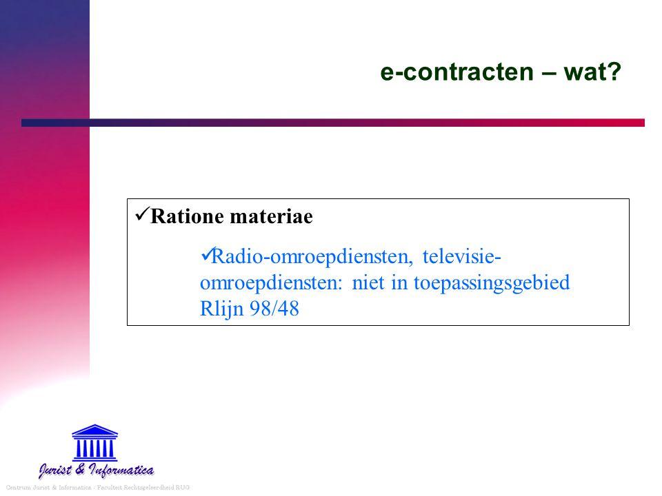 e-contracten – wat? Ratione materiae Radio-omroepdiensten, televisie- omroepdiensten: niet in toepassingsgebied Rlijn 98/48