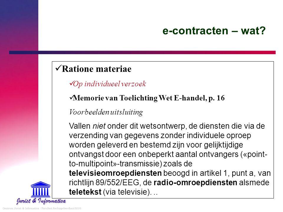 e-contracten – wat? Ratione materiae Op individueel verzoek Memorie van Toelichting Wet E-handel, p. 16 Voorbeelden uitsluiting Vallen niet onder dit