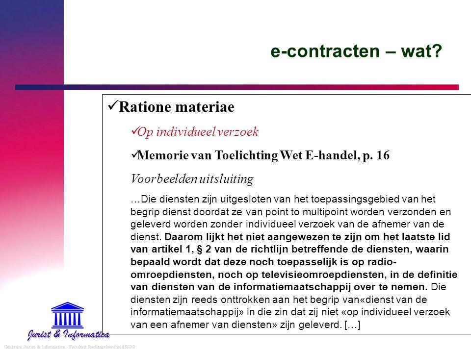 e-contracten – wat? Ratione materiae Op individueel verzoek Memorie van Toelichting Wet E-handel, p. 16 Voorbeelden uitsluiting …Die diensten zijn uit