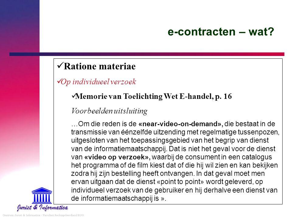 e-contracten – wat? Ratione materiae Op individueel verzoek Memorie van Toelichting Wet E-handel, p. 16 Voorbeelden uitsluiting …Om die reden is de «n