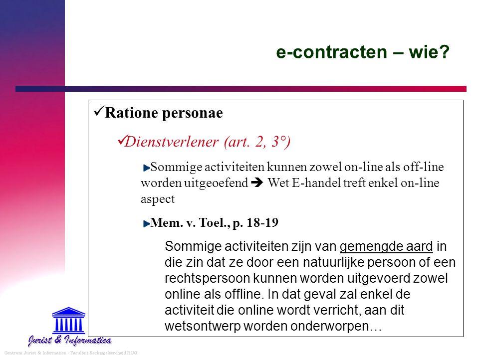 e-contracten – wie? Ratione personae Dienstverlener (art. 2, 3°) Sommige activiteiten kunnen zowel on-line als off-line worden uitgeoefend  Wet E-han