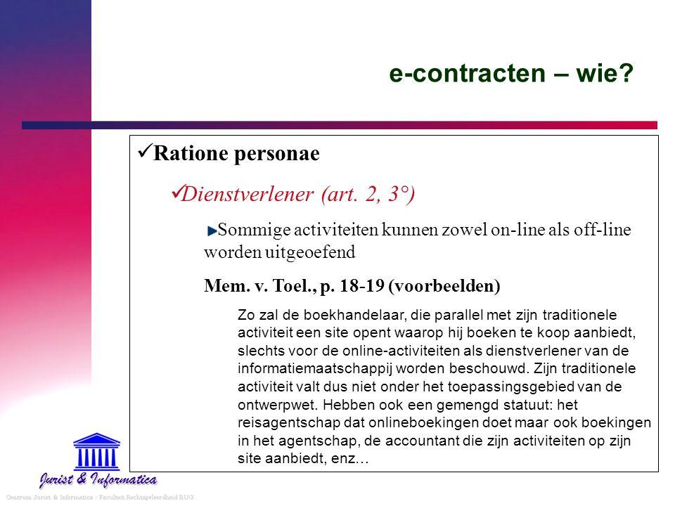 e-contracten – wie? Ratione personae Dienstverlener (art. 2, 3°) Sommige activiteiten kunnen zowel on-line als off-line worden uitgeoefend Mem. v. Toe