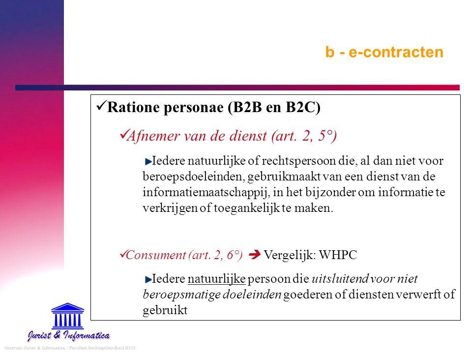 b - e-contracten Ratione personae (B2B en B2C) Afnemer van de dienst (art. 2, 5°) Iedere natuurlijke of rechtspersoon die, al dan niet voor beroepsdoe