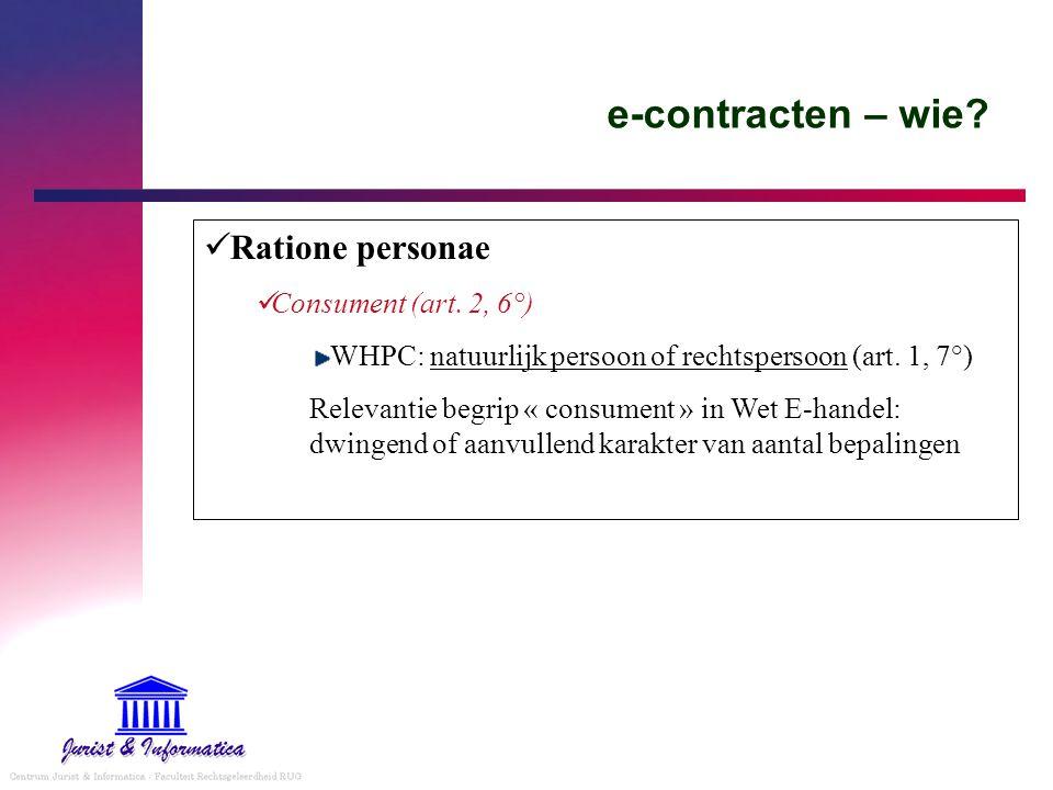 e-contracten – wie? Ratione personae Consument (art. 2, 6°) WHPC: natuurlijk persoon of rechtspersoon (art. 1, 7°) Relevantie begrip « consument » in