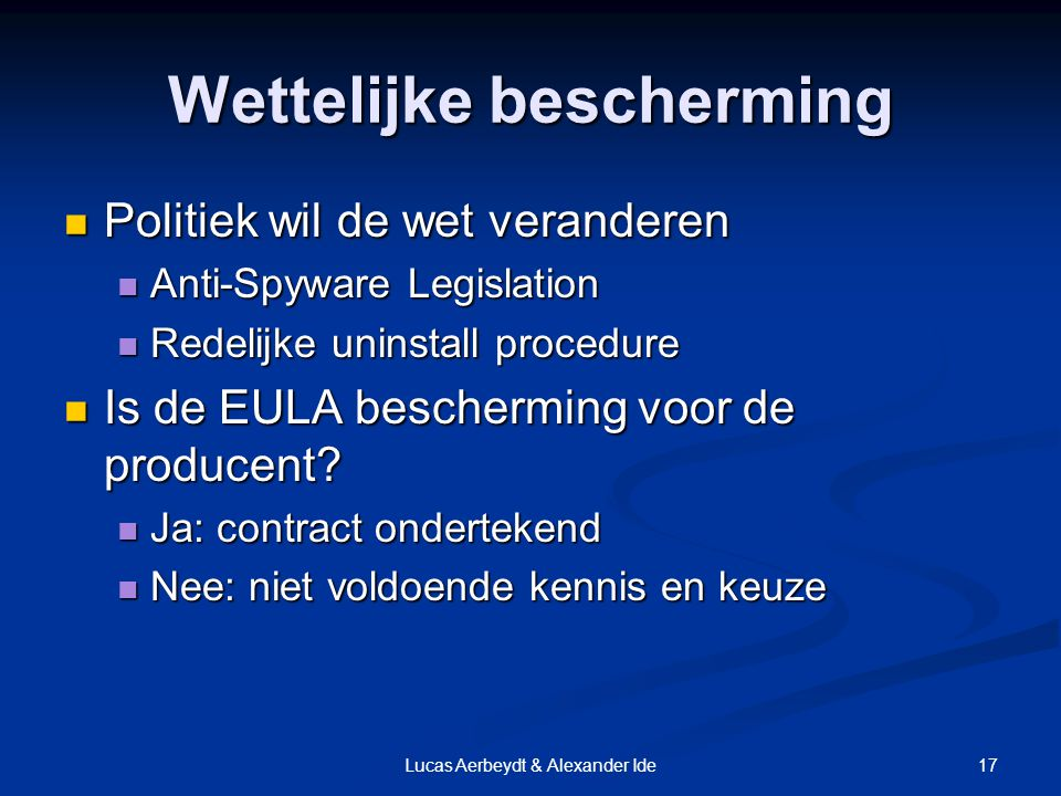 17Lucas Aerbeydt & Alexander Ide Wettelijke bescherming Politiek wil de wet veranderen Politiek wil de wet veranderen Anti-Spyware Legislation Anti-Spyware Legislation Redelijke uninstall procedure Redelijke uninstall procedure Is de EULA bescherming voor de producent.