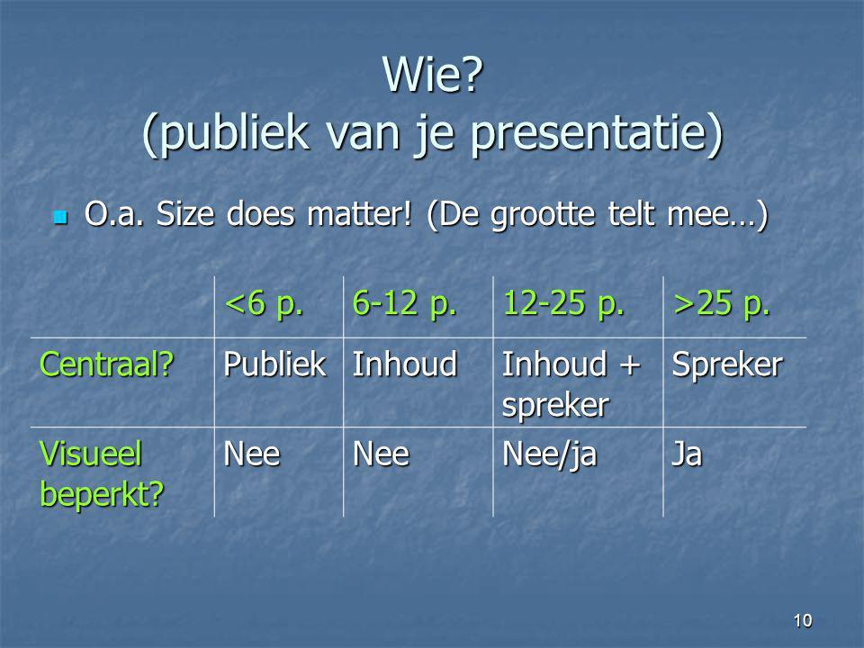 10 Wie? (publiek van je presentatie) O.a. Size does matter! (De grootte telt mee…) O.a. Size does matter! (De grootte telt mee…) <6 p. 6-12 p. 12-25 p