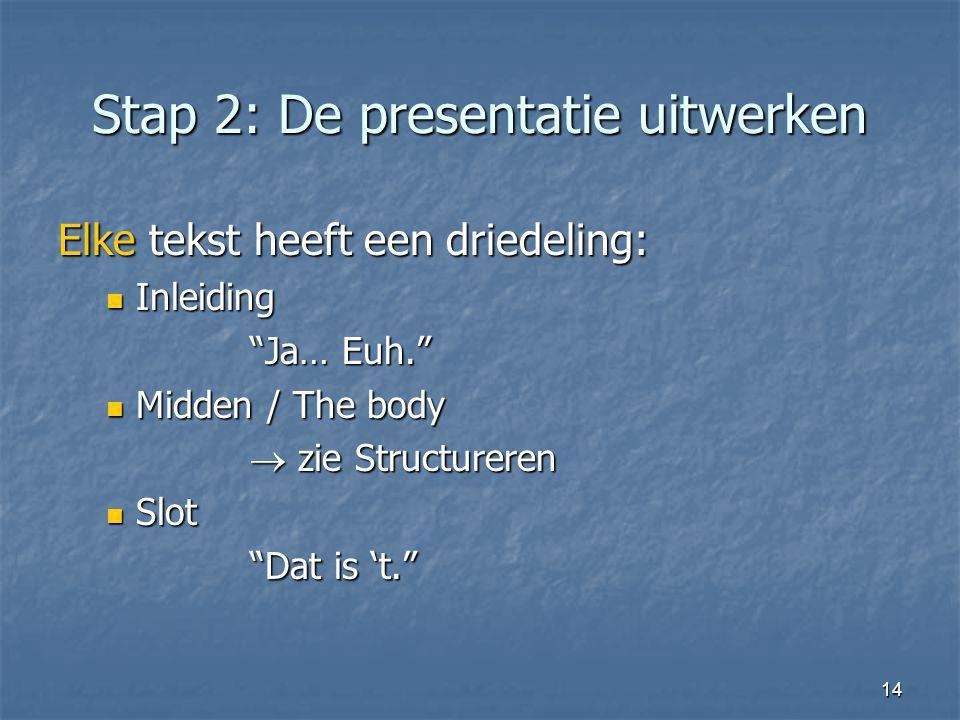 """14 Stap 2: De presentatie uitwerken Elke tekst heeft een driedeling: Inleiding Inleiding """"Ja… Euh."""" Midden / The body Midden / The body  zie Structur"""