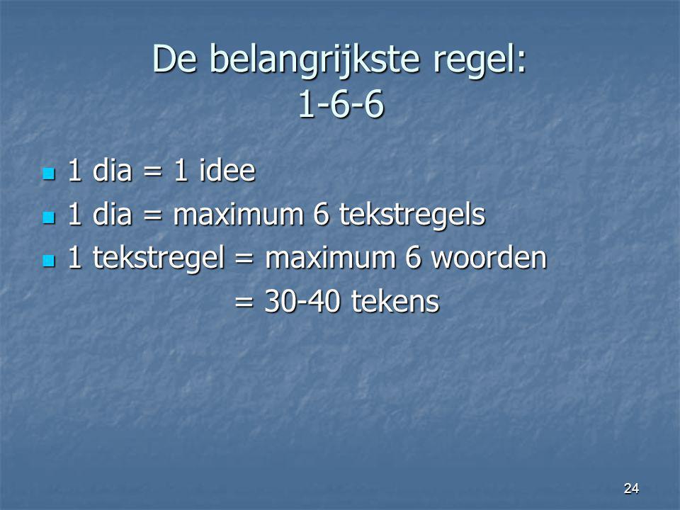 24 De belangrijkste regel: 1-6-6 1 dia = 1 idee 1 dia = 1 idee 1 dia = maximum 6 tekstregels 1 dia = maximum 6 tekstregels 1 tekstregel = maximum 6 wo