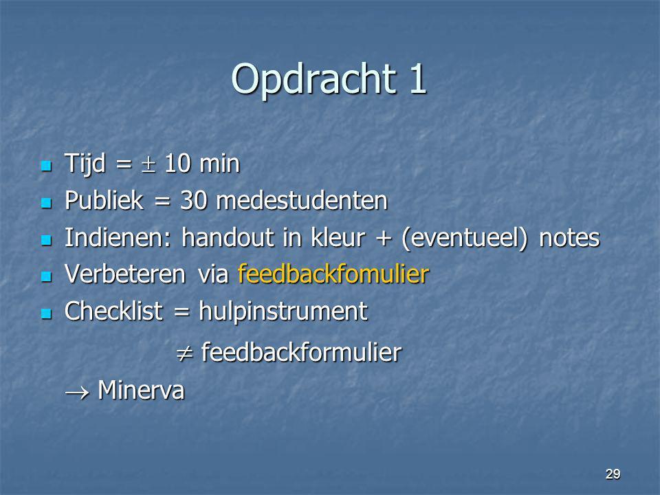 29 Opdracht 1 Tijd =  10 min Tijd =  10 min Publiek = 30 medestudenten Publiek = 30 medestudenten Indienen: handout in kleur + (eventueel) notes Ind