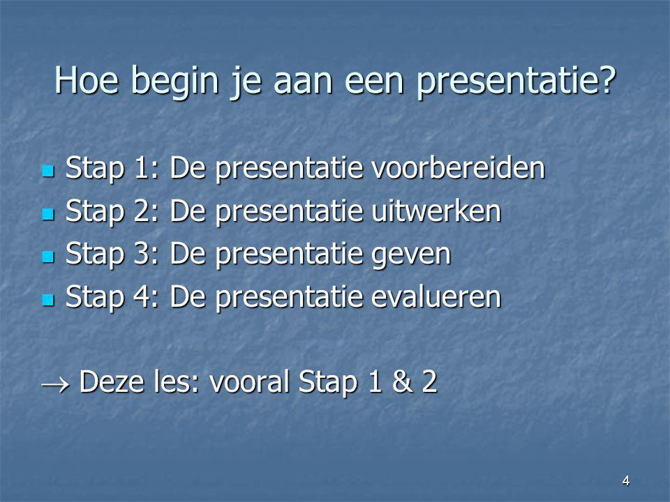4 Hoe begin je aan een presentatie? Stap 1: De presentatie voorbereiden Stap 1: De presentatie voorbereiden Stap 2: De presentatie uitwerken Stap 2: D