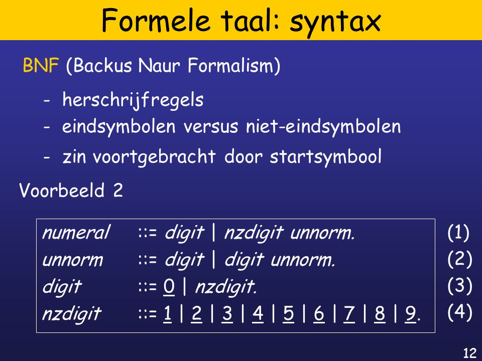 12 Formele taal: syntax BNF (Backus Naur Formalism) - herschrijfregels - eindsymbolen versus niet-eindsymbolen - zin voortgebracht door startsymbool Voorbeeld 2 (1) (2) numeral ::= digit | nzdigit unnorm.
