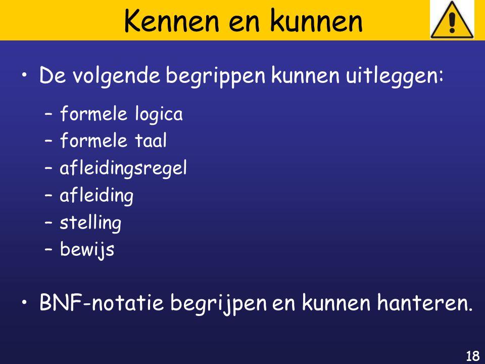 18 Kennen en kunnen De volgende begrippen kunnen uitleggen: –formele logica –formele taal –afleidingsregel –afleiding –stelling –bewijs BNF-notatie begrijpen en kunnen hanteren.