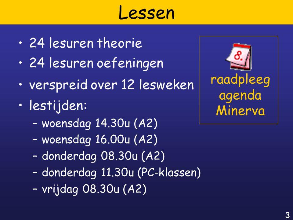 3 Lessen 24 lesuren theorie 24 lesuren oefeningen verspreid over 12 lesweken raadpleeg agenda Minerva lestijden: –woensdag 14.30u (A2) –woensdag 16.00u (A2) –donderdag 08.30u (A2) –donderdag 11.30u (PC-klassen) –vrijdag 08.30u (A2)