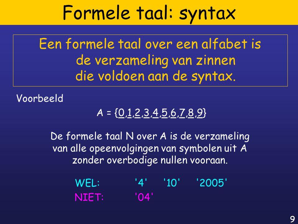 9 Formele taal: syntax Een formele taal over een alfabet is de verzameling van zinnen die voldoen aan de syntax.