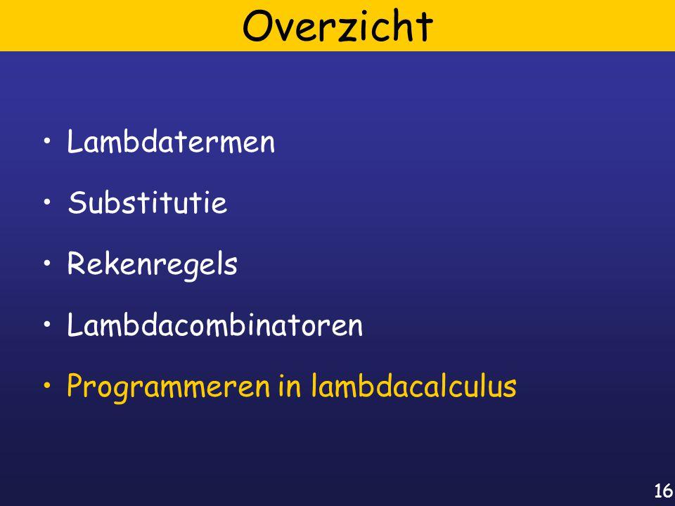 16 Overzicht Lambdatermen Substitutie Rekenregels Lambdacombinatoren Programmeren in lambdacalculus