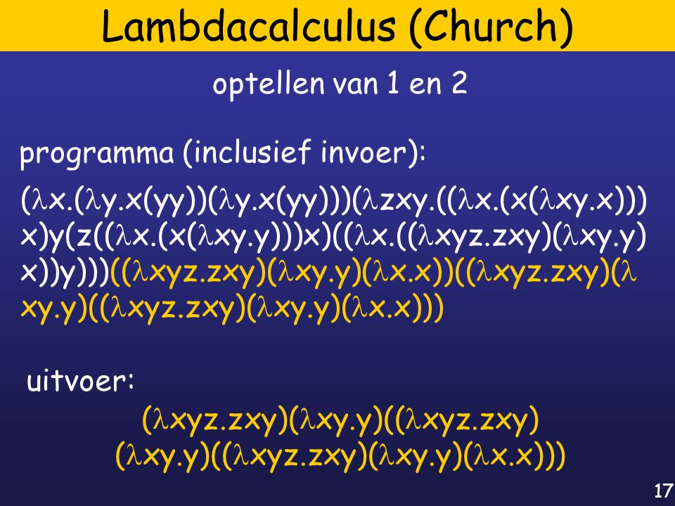 17 Lambdacalculus (Church) ( x.( y.x(yy))( y.x(yy)))( zxy.(( x.(x( xy.x))) x)y(z(( x.(x( xy.y)))x)(( x.(( xyz.zxy)( xy.y) x))y)))(( xyz.zxy)( xy.y)( x.x))(( xyz.zxy)( xy.y)(( xyz.zxy)( xy.y)( x.x))) optellen van 1 en 2 programma (inclusief invoer): ( xyz.zxy)( xy.y)(( xyz.zxy) ( xy.y)(( xyz.zxy)( xy.y)( x.x))) uitvoer: