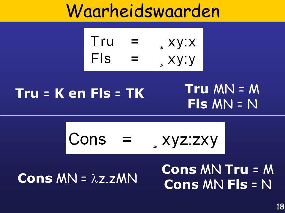 18 Waarheidswaarden Tru = K en Fls = TK Tru MN = M Fls MN = N Cons MN = z.zMN Cons MN Tru = M Cons MN Fls = N