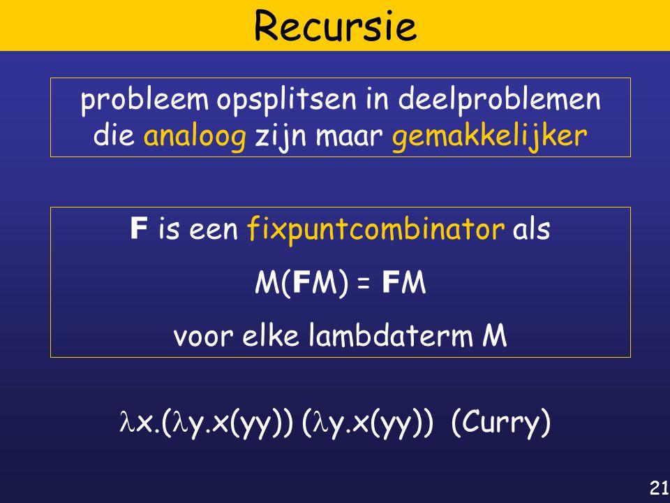 21 Recursie probleem opsplitsen in deelproblemen die analoog zijn maar gemakkelijker F is een fixpuntcombinator als M( F M) = F M voor elke lambdaterm M x.( y.x(yy)) ( y.x(yy)) (Curry)
