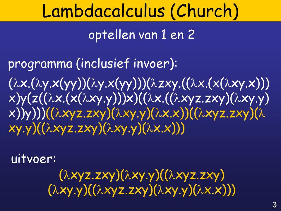 3 Lambdacalculus (Church) ( x.( y.x(yy))( y.x(yy)))( zxy.(( x.(x( xy.x))) x)y(z(( x.(x( xy.y)))x)(( x.(( xyz.zxy)( xy.y) x))y)))(( xyz.zxy)( xy.y)( x.x))(( xyz.zxy)( xy.y)(( xyz.zxy)( xy.y)( x.x))) optellen van 1 en 2 programma (inclusief invoer): ( xyz.zxy)( xy.y)(( xyz.zxy) ( xy.y)(( xyz.zxy)( xy.y)( x.x))) uitvoer: