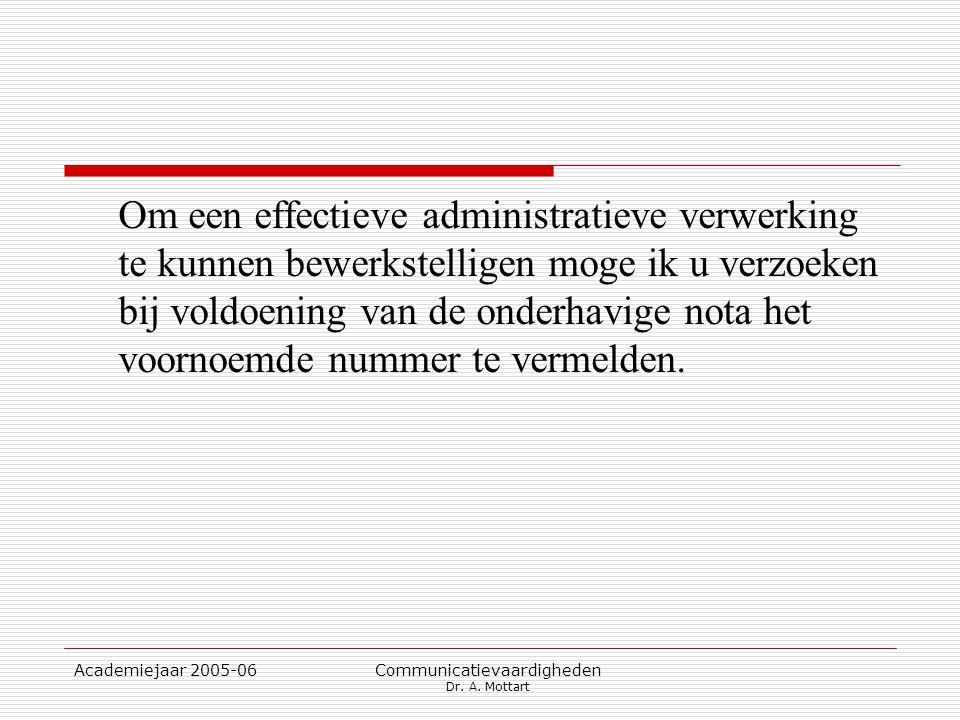 Academiejaar 2005-06 Communicatievaardigheden Dr. A. Mottart Om een effectieve administratieve verwerking te kunnen bewerkstelligen moge ik u verzoeke